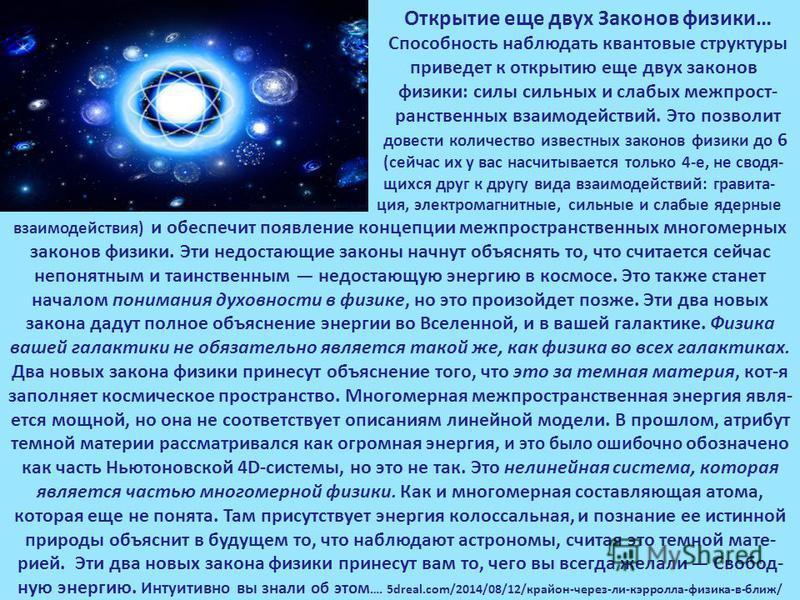 Открытие еще двух Законов физики… Способность наблюдать квантовые структуры приведет к открытию еще двух законов физики: силы сильных и слабых межпрост- ранственных взаимодействий. Это позволит довести количество известных законов физики до 6 (сейчас