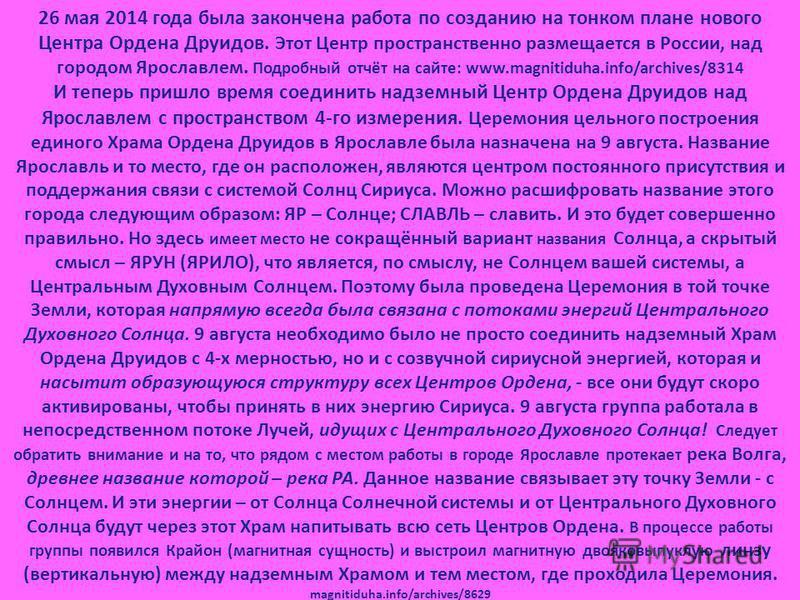26 мая 2014 года была закончена работа по созданию на тонком плане нового Центра Ордена Друидов. Этот Центр пространственно размещается в России, над городом Ярославлем. Подробный отчёт на сайте: www.magnitiduha.info/archives/8314 И теперь пришло вре
