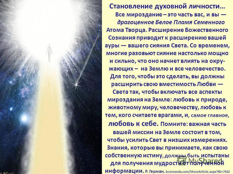 Становление духовной личности… Все мироздание – это часть вас, и вы драгоценное Белое Пламя Семенного Атома Творца. Расширение Божественного Сознания приводит к расширению вашей ауры вашего сияния Света. Со временем, многие разовьют сияние настолько