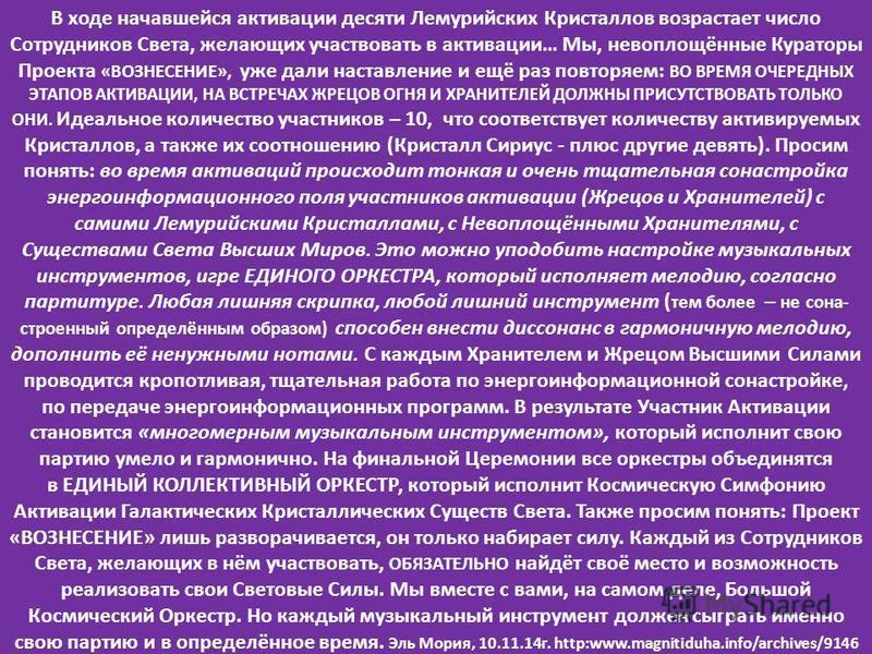 В ходе начавшейся активации десяти Лемурийских Кристаллов возрастает число Сотрудников Света, желающих участвовать в активации… Мы, невоплощённые Кураторы Проекта «ВОЗНЕСЕНИЕ», уже дали наставление и ещё раз повторяем: ВО ВРЕМЯ ОЧЕРЕДНЫХ ЭТАПОВ АКТИВ