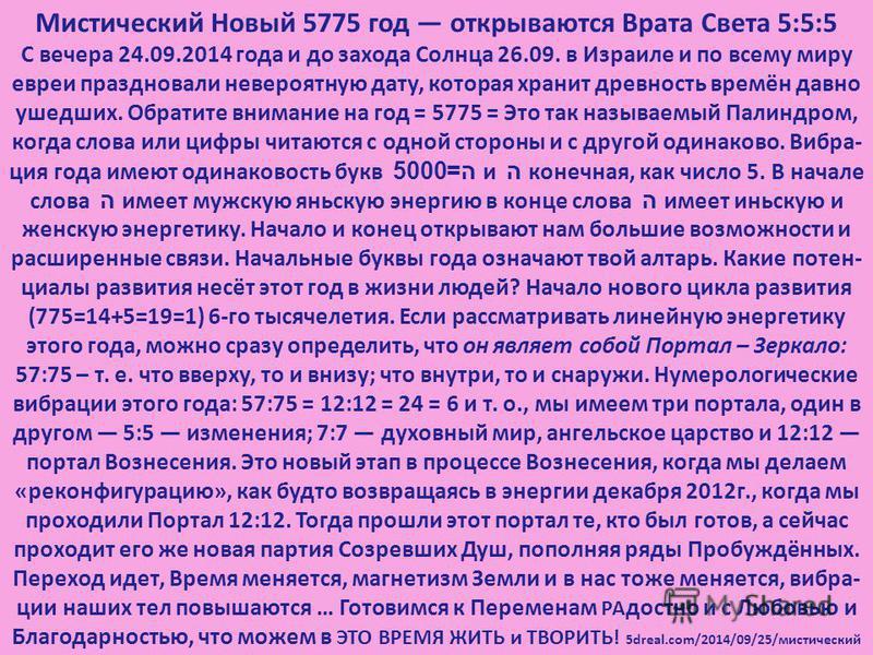 Мистический Новый 5775 год открываются Врата Света 5:5:5 С вечера 24.09.2014 года и до захода Солнца 26.09. в Израиле и по всему миру евреи праздновали невероятную дату, которая хранит древность времён давно ушедших. Обратите внимание на год = 5775 =