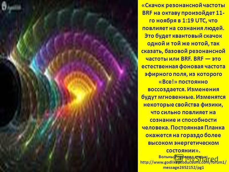 «Скачок резонансной частоты BRF на октаву произойдет 11- го ноября в 1:19 UTC, что повлияет на сознания людей. Это будет квантовый скачок одной и той же нотой, так сказать, базовой резонансной частоты или BRF. BRF это естественная фоновая частота эфи
