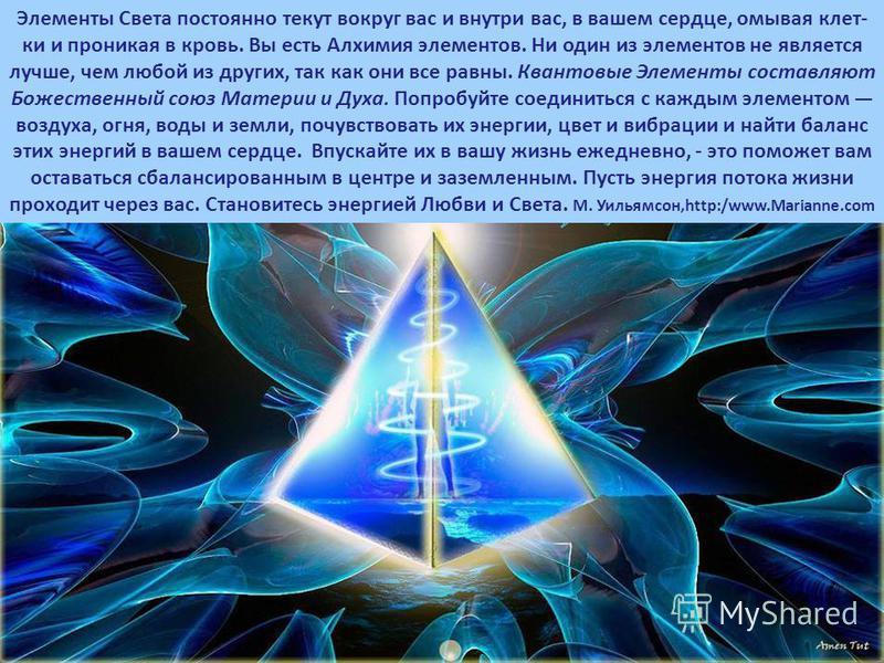 Элементы Света постоянно текут вокруг вас и внутри вас, в вашем сердце, омывая клет- ки и проникая в кровь. Вы есть Алхимия элементов. Ни один из элементов не является лучше, чем любой из других, так как они все равны. Квантовые Элементы составляют Б