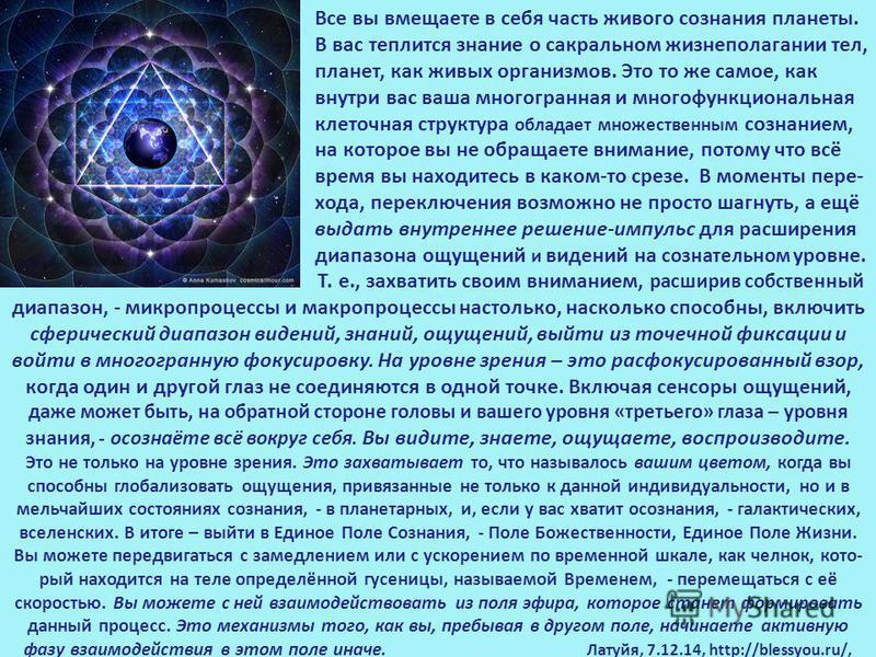 Все вы вмещаете в себя часть живого сознания планеты. В вас теплится знание о сакральном жизнеполагании тел, планет, как живых организмов. Это то же самое, как внутри вас ваша многогранная и многофункциональная клеточная структура обладает множествен