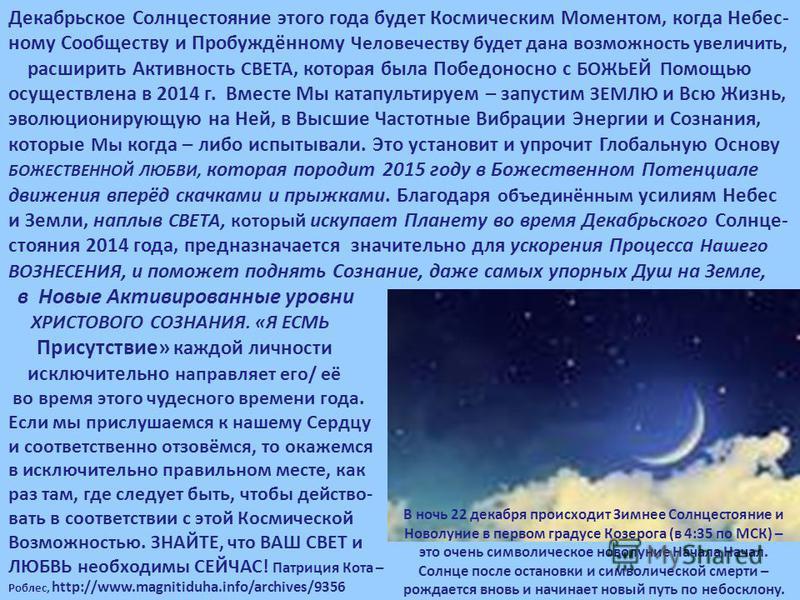 Декабрьское Солнцестояние этого года будет Космическим Моментом, когда Небес- ному Сообществу и Пробуждённому Человечеству будет дана возможность увеличить, расширить Активность СВЕТА, которая была Победоносно с БОЖЬЕЙ П омощью осуществлена в 2014 г.