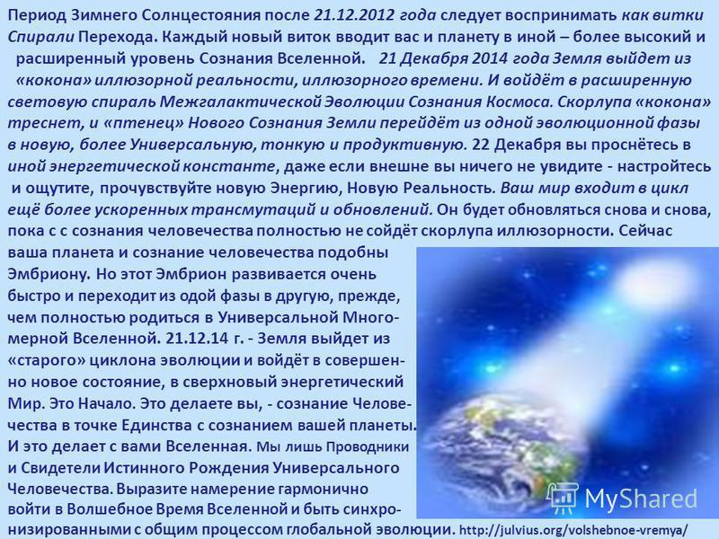 Период Зимнего Солнцестояния после 21.12.2012 года следует воспринимать как витки Спирали Перехода. Каждый новый виток вводит вас и планету в иной – более высокий и расширенный уровень Сознания Вселенной. 21 Декабря 2014 года Земля выйдет из «кокона»