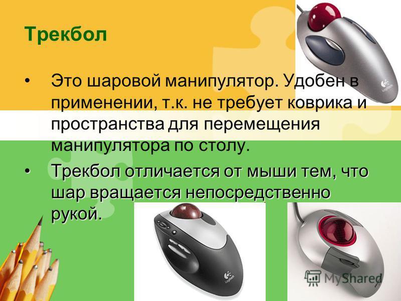 L/O/G/O Трекбол Это шаровой манипулятор. Удобен в применении, т.к. не требует коврика и пространства для перемещения манипулятора по столу. Трекбол отличается от мыши тем, что шар вращается непосредственно рукой.Трекбол отличается от мыши тем, что ша