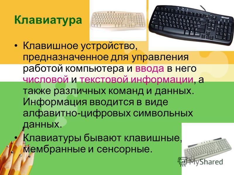 L/O/G/O Клавиатура Клавишное устройство, предназначенное для управления работой компьютера и ввода в него числовой и текстовой информации, а также различных команд и данных. Информация вводится в виде алфавитно-цифровых символьных данных. Клавиатуры