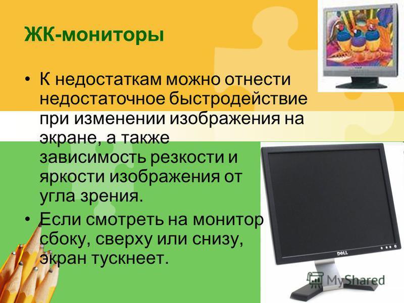 L/O/G/O ЖК-мониторы К недостаткам можно отнести недостаточное быстродействие при изменении изображения на экране, а также зависимость резкости и яркости изображения от угла зрения. Если смотреть на монитор сбоку, сверху или снизу, экран тускнеет.