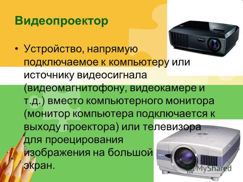 L/O/G/O Видеопроектор Устройство, напрямую подключаемое к компьютеру или источнику видеосигнала (видеомагнитофону, видеокамере и т.д.) вместо компьютерного монитора (монитор компьютера подключается к выходу проектора) или телевизора для проецирования