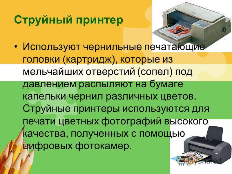 L/O/G/O Струйный принтер Используют чернильные печатающие головки (картридж), которые из мельчайших отверстий (сопел) под давлением распыляют на бумаге капельки чернил различных цветов. Струйные принтеры используются для печати цветных фотографий выс