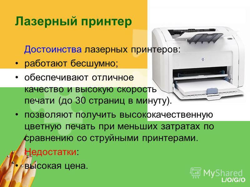 L/O/G/O Лазерный принтер Достоинства лазерных принтеров: работают бесшумно; обеспечивают отличное качество и высокую скорость печати (до 30 страниц в минуту). позволяют получить высококачественную цветную печать при меньших затратах по сравнению со с