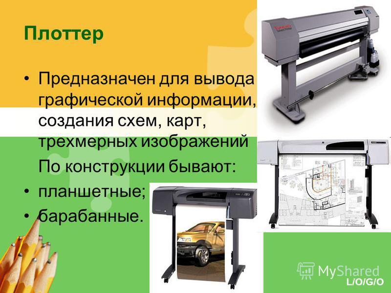 L/O/G/O Плоттер Предназначен для вывода графической информации, создания схем, карт, трехмерных изображений По конструкции бывают: планшетные; барабанные.