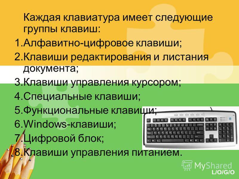 L/O/G/O Каждая клавиатура имеет следующие группы клавиш: 1.Алфавитно-цифровое клавиши; 2. Клавиши редактирования и листания документа; 3. Клавиши управления курсором; 4. Специальные клавиши; 5. Функциональные клавиши; 6.Windows-клавиши; 7. Цифровой б