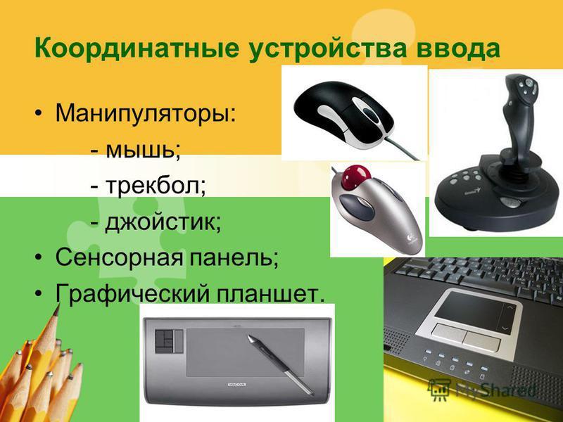 L/O/G/O Координатные устройства ввода Манипуляторы: - мышь; - трекбол; - джойстик; Сенсорная панель; Графический планшет.