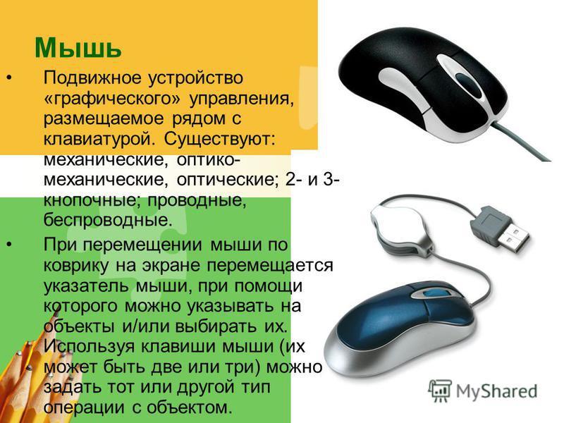 L/O/G/O Мышь Подвижное устройство «графического» управления, размещаемое рядом с клавиатурой. Существуют: механические, оптико- механические, оптические; 2- и 3- кнопочные; проводные, беспроводные. При перемещении мыши по коврику на экране перемещает