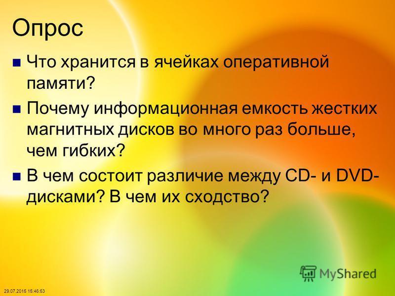 29.07.2015 15:48:40 Опрос Что хранится в ячейках оперативной памяти? Почему информационная емкость жестких магнитных дисков во много раз больше, чем гибких? В чем состоит различие между CD- и DVD- дисками? В чем их сходство?