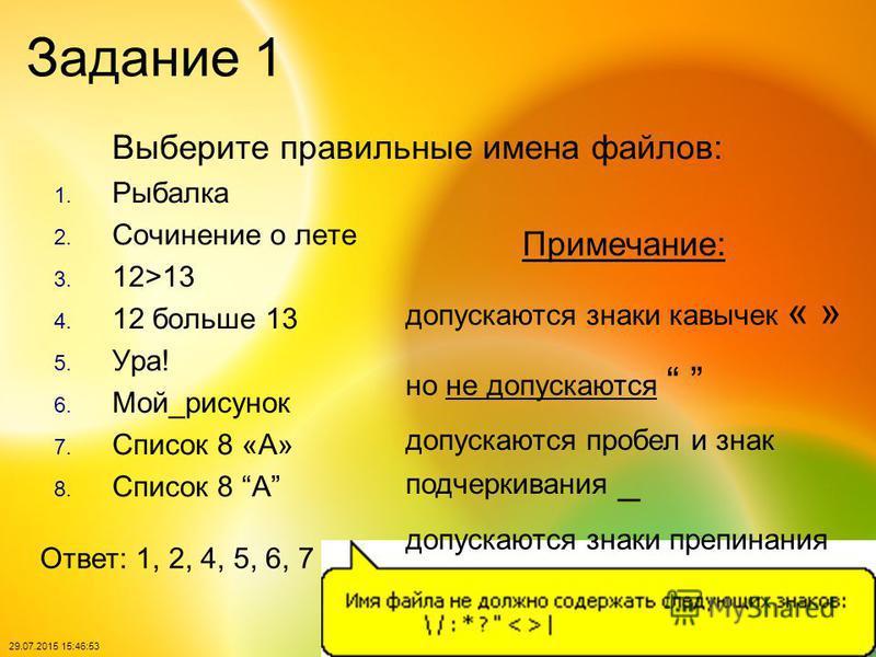 29.07.2015 15:48:40 Задание 1 Выберите правильные имена файлов: 1. Рыбалка 2. Сочинение о лете 3. 12>13 4. 12 больше 13 5. Ура! 6. Мой_рисунок 7. Список 8 «А» 8. Список 8 А Ответ: 1, 2, 4, 5, 6, 7 Примечание: допускаются знаки кавычек « » но не допус