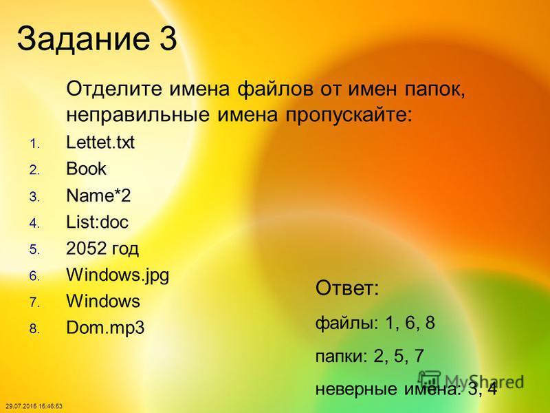 29.07.2015 15:48:40 Задание 3 Отделите имена файлов от имен папок, неправильные имена пропускайте: 1. Lettet.txt 2. Book 3. Name*2 4. List:doc 5. 2052 год 6. Windows.jpg 7. Windows 8. Dom.mp3 Ответ: файлы: 1, 6, 8 папки: 2, 5, 7 неверные имена: 3, 4