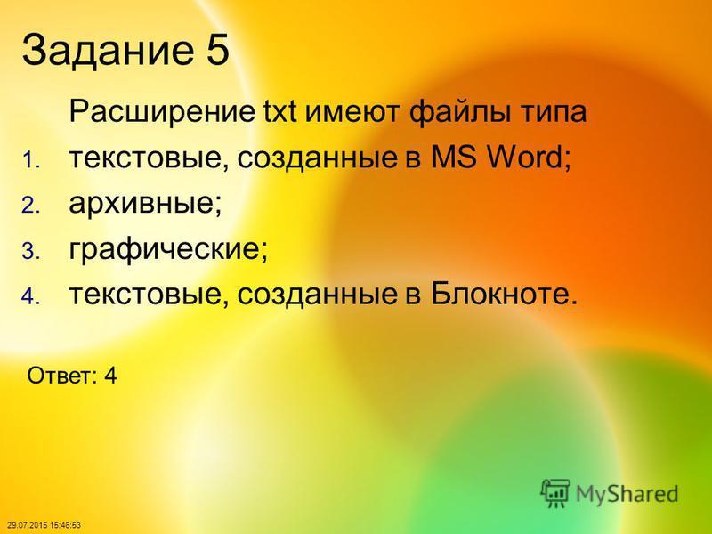 29.07.2015 15:48:40 Задание 5 Расширение txt имеют файлы типа 1. текстовые, созданные в MS Word; 2. архивные; 3. графические; 4. текстовые, созданные в Блокноте. Ответ: 4