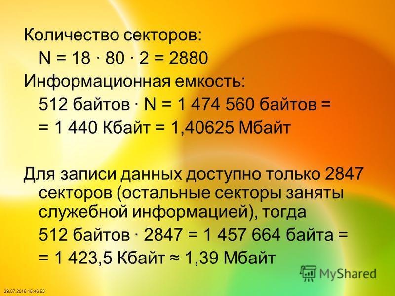 29.07.2015 15:48:40 Количество секторов: N = 18 · 80 · 2 = 2880 Информационная емкость: 512 байтов · N = 1 474 560 байтов = = 1 440 Кбайт = 1,40625 Мбайт Для записи данных доступно только 2847 секторов (остальные секторы заняты служебной информацией)