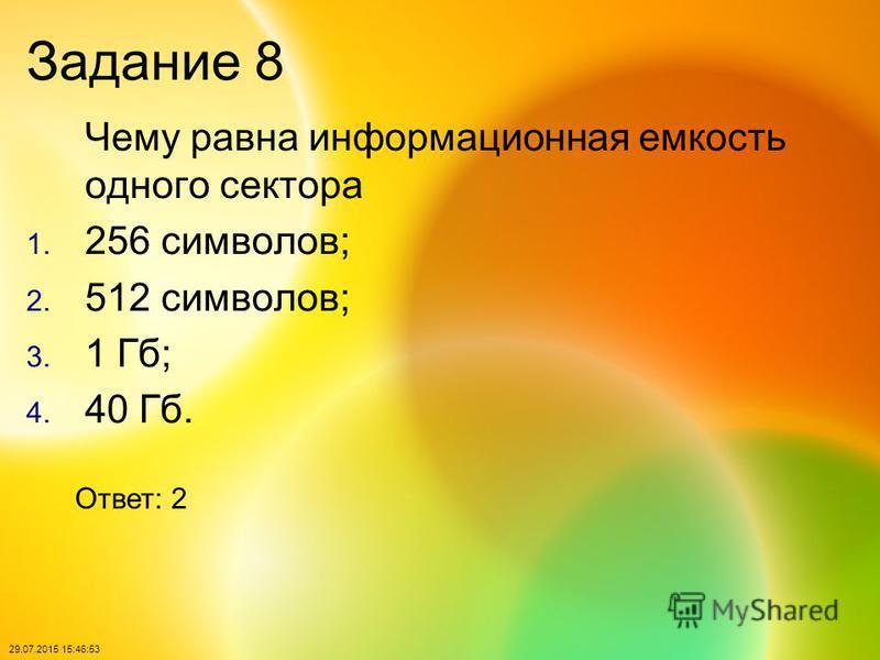 29.07.2015 15:48:40 Задание 8 Чему равна информационная емкость одного сектора 1. 256 символов; 2. 512 символов; 3. 1 Гб; 4. 40 Гб. Ответ: 2