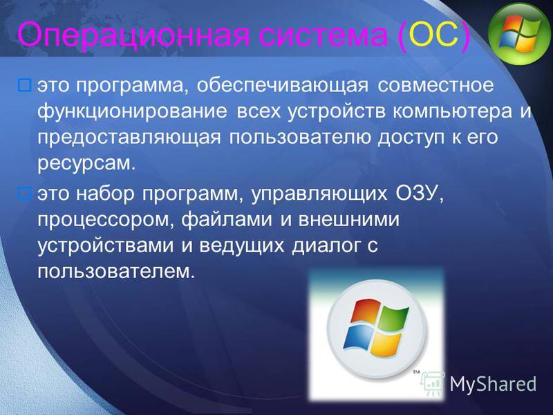 Операционная система (ОС) это программа, обеспечивающая совместное функционирование всех устройств компьютера и предоставляющая пользователю доступ к его ресурсам. это набор программ, управляющих ОЗУ, процессором, файлами и внешними устройствами и ве
