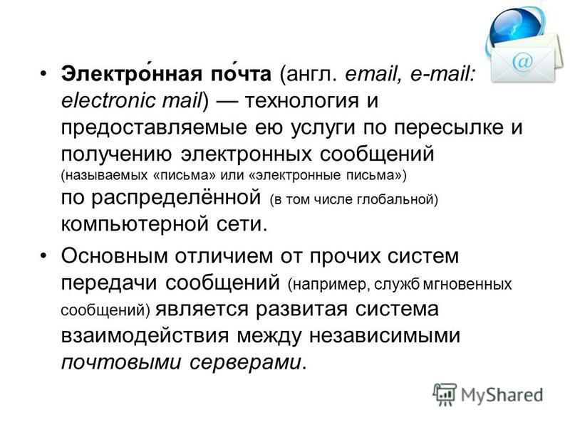 Электронная почта Электронная почта (e-mail) является исторически первой информационной услугой компьютерных сетей. Электронная почта имеет несколько серьезных преимуществ перед обычной почтой: наиболее важное из них скорость пересылки сообщений; дру