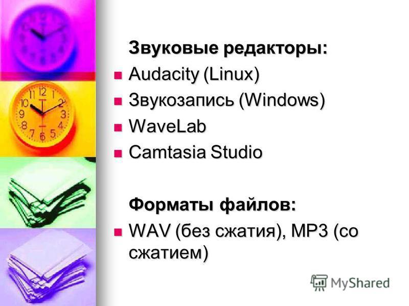 Звуковые редакторы: Audacity (Linux) Audacity (Linux) Звукозапись (Windows) Звукозапись (Windows) WaveLab WaveLab Camtasia Studio Camtasia Studio Форматы файлов: WAV (без сжатия), MP3 (со сжатием) WAV (без сжатия), MP3 (со сжатием)