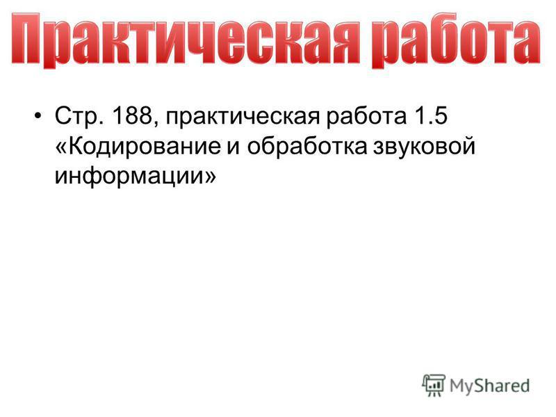 Стр. 188, практическая работа 1.5 «Кодирование и обработка звуковой информации»