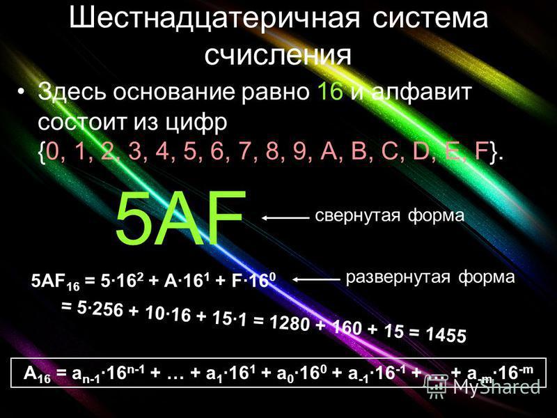 Шестнадцатеричная система счисления Здесь основание равно 16 и алфавит состоит из цифр {0, 1, 2, 3, 4, 5, 6, 7, 8, 9, A, B, C, D, E, F}. 5AF свернутая форма 5AF 16 = 516 2 + A16 1 + F16 0 развернутая форма A 16 = a n-116 n-1 + … + a 116 1 + a 016 0 +