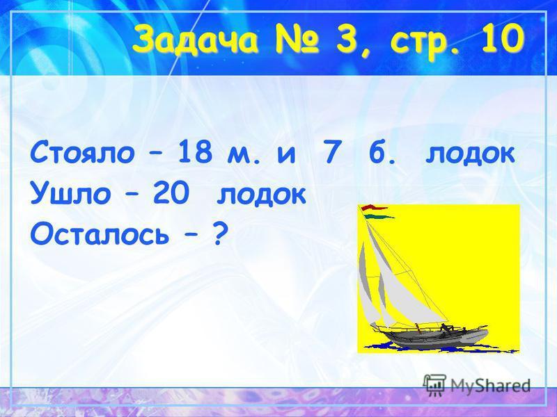 Задача 3, стр. 10 Стояло – 18 м. и 7 б. лодок Ушло – 20 лодок Осталось – ?