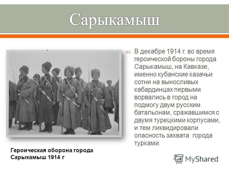 В декабре 1914 г. во время героической бороны города Сарыкамыш, на Кавказе, именно кубанские казачьи сотни на выносливых кабардинцах первыми ворвались в город на подмогу двум русским батальонам, сражавшимся с двумя турецкими корпусами, и тем ликвидир