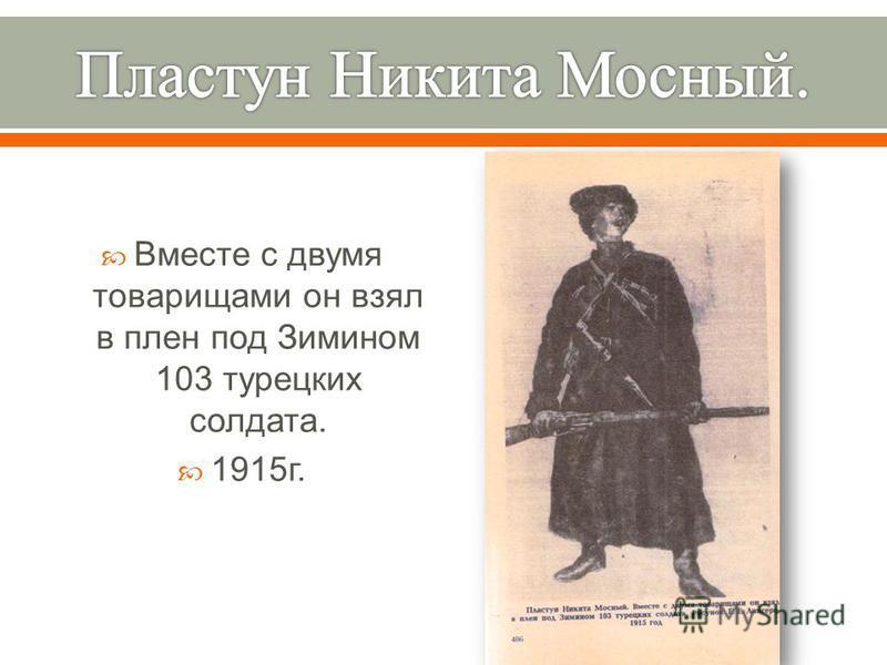 Вместе с двумя товарищами он взял в плен под Зимином 103 турецких солдата. 1915 г.