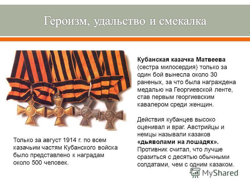 Кубанская казачка Матвеева (сестра милосердия) только за один бой вынесла около 30 раненых, за что была награждена медалью на Георгиевской ленте, став первым георгиевским кавалером среди женщин. Действия кубанцев высоко оценивал и враг. Австрийцы и н