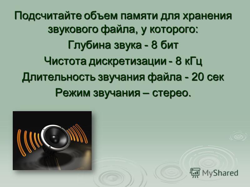 Подсчитайте объем памяти для хранения звукового файла, у которого: Глубина звука - 8 бит Чистота дискретизации - 8 к Гц Длительность звучания файла - 20 сек Режим звучания – стерео.