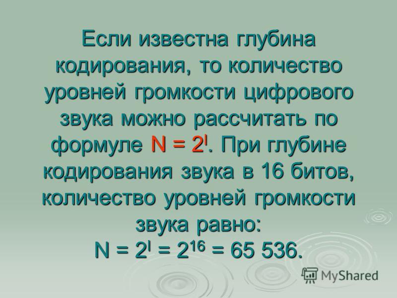 Если известна глубина кодирования, то количество уровней громкости цифрового звука можно рассчитать по формуле N = 2 I. При глубине кодирования звука в 16 битов, количество уровней громкости звука равно: N = 2 I = 2 16 = 65 536.