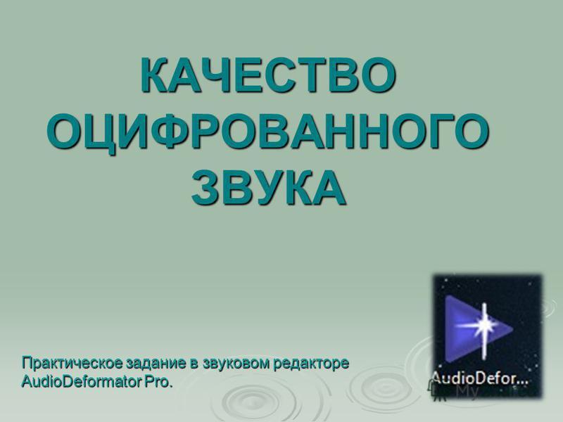 КАЧЕСТВО ОЦИФРОВАННОГО ЗВУКА Практическое задание в звуковом редакторе AudioDeformator Pro.