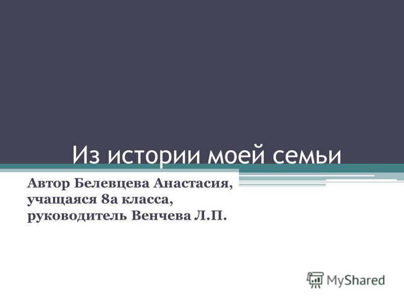 Из истории моей семьи Автор Белевцева Анастасия, учащаяся 8 а класса, руководитель Венчева Л.П.