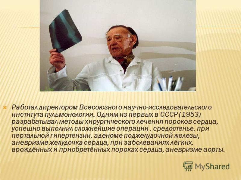 Работал директором Всесоюзного научно-исследовательского института пульмонологии. Одним из первых в СССР (1953) разрабатывал методы хирургического лечения пороков сердца, успешно выполнил сложнейшие операции. средостенье, при портальной гипертензии,