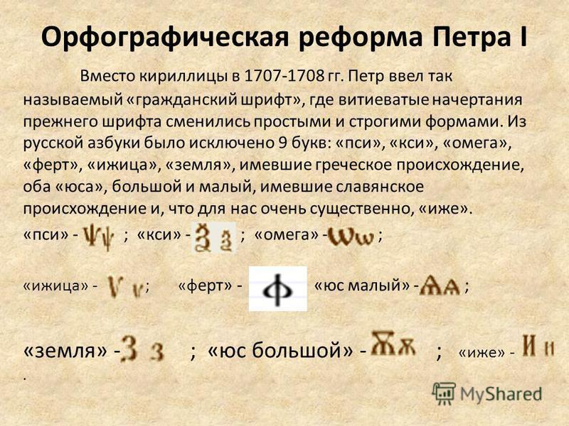 Орфографическая реформа Петра I Вместо кириллицы в 1707-1708 гг. Петр ввел так называемый «гражданский шрифт», где витиеватие начертания прежнего шрифта сменились простыми и строгими формами. Из русской азбуки было исключено 9 букв: «пси», «кси», «ом