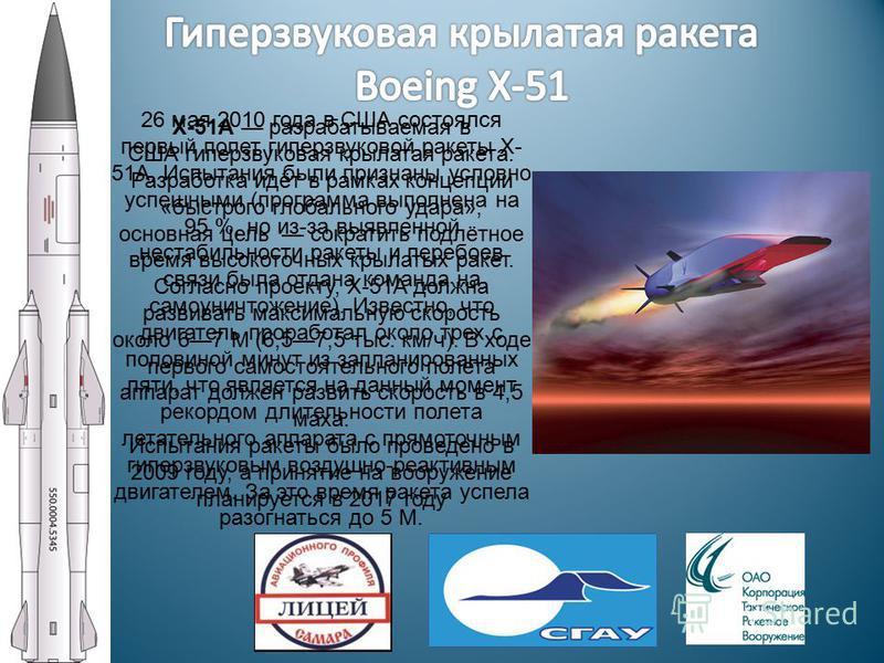 X-51A разрабатываемая в США гиперзвуковая крылатая ракета. Разработка идёт в рамках концепции «быстрого глобального удара», основная цель сократить подлётное время высокоточных крылатых ракет. Согласно проекту, X-51A должна развивать максимальную ско