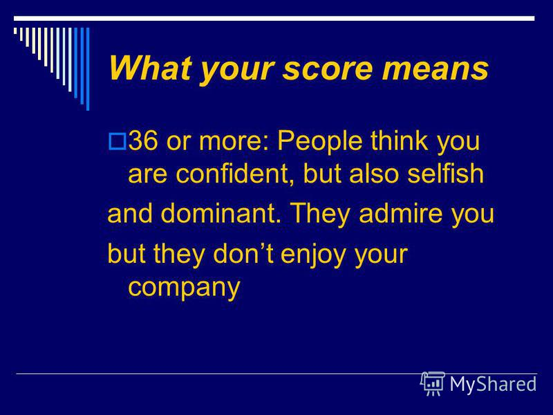 What your score means 36 or more: People think you are confident, but also selfish and dominant. They admire you but they dont enjoy your company