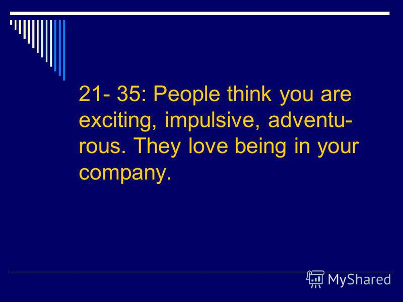 21- 35: People think you are exciting, impulsive, adventu- rous. They love being in your company.