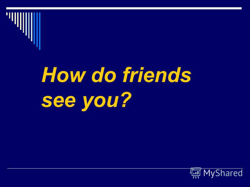 How do friends see you?