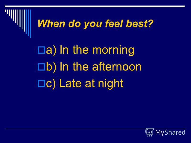 When do you feel best? a) In the morning b) In the afternoon c) Late at night