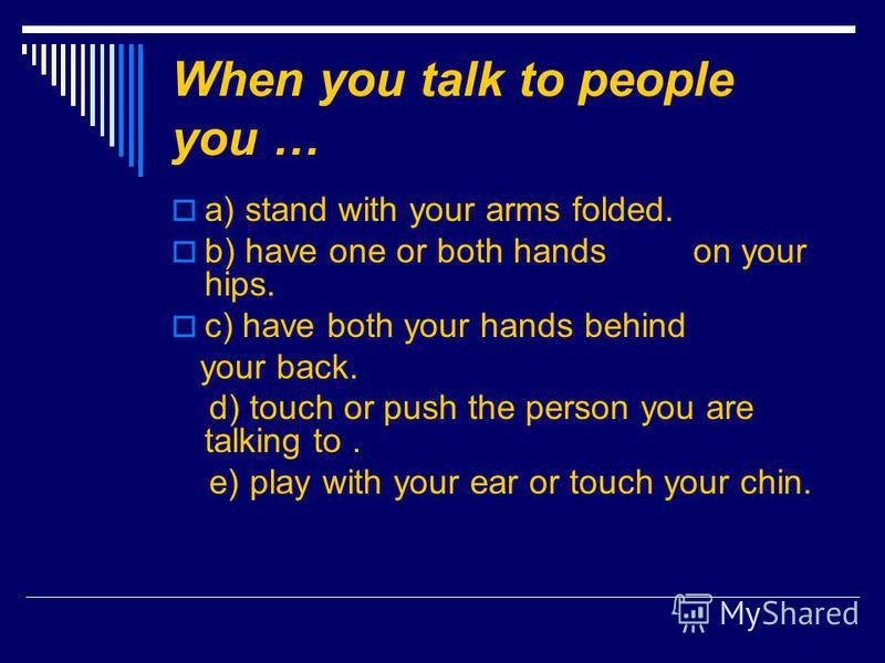 When you talk to people you … a) stand with your arms folded. b) have one or both hands on your hips. c) have both your hands behind your back. d) touch or push the person you are talking to. e) play with your ear or touch your chin.