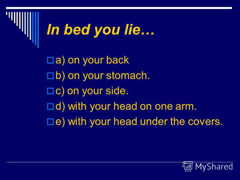 In bed you lie… a) on your back b) on your stomach. c) on your side. d) with your head on one arm. e) with your head under the covers.