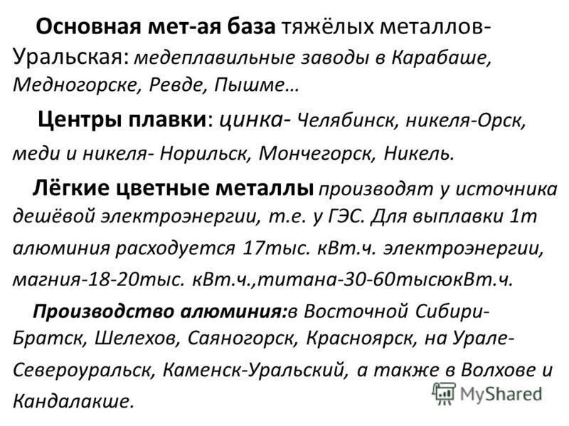 Основная мет-ая база тяжёлых металлов- Уральская: медеплавильные заводы в Карабаше, Медногорске, Ревде, Пышме… Центры плавки: цинка- Челябинск, никеля-Орск, меди и никеля- Норильск, Мончегорск, Никель. Лёгкие цветные металлы производят у источника де