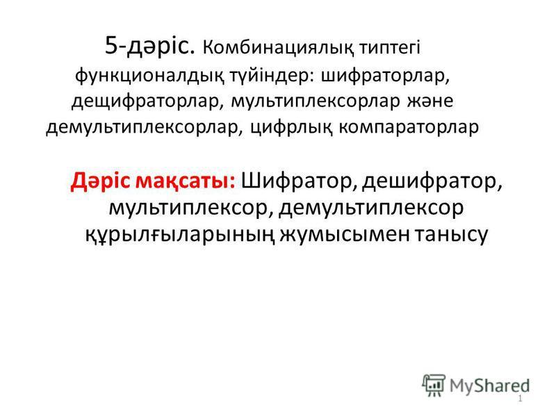 5-дәріс. Комбинациялық типтегі функционалдық түйіндер: шифраторлар, дещифраторлар, мультиплексорлар және демультиплексорлар, цифрлық компараторлар Дәріс мақсаты: Шифратор, дешифратор, мультиплексор, демультиплексор құрылғыларының жумысымен танысу 1